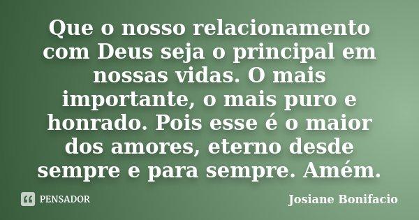 Que o nosso relacionamento com Deus seja o principal em nossas vidas. O mais importante, o mais puro e honrado. Pois esse é o maior dos amores, eterno desde sem... Frase de Josiane Bonifacio.