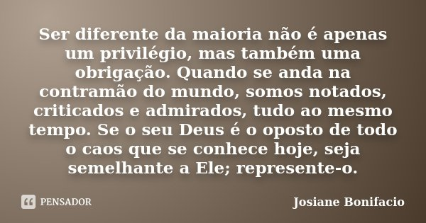 Ser diferente da maioria não é apenas um privilégio, mas também uma obrigação. Quando se anda na contramão do mundo, somos notados, criticados e admirados, tudo... Frase de Josiane Bonifacio.