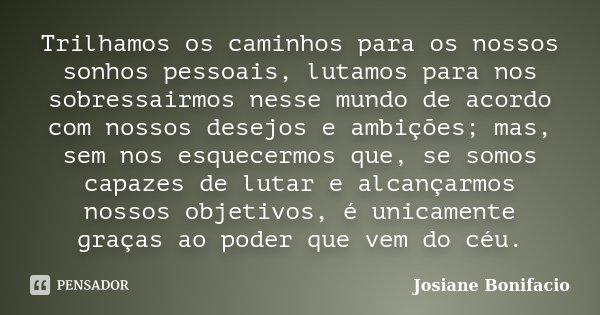 Trilhamos os caminhos para os nossos sonhos pessoais, lutamos para nos sobressairmos nesse mundo de acordo com nossos desejos e ambições; mas, sem nos esquecerm... Frase de Josiane Bonifacio.