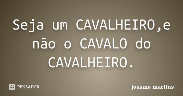Seja um CAVALHEIRO,e não o CAVALO do CAVALHEIRO.... Frase de josiane martins.