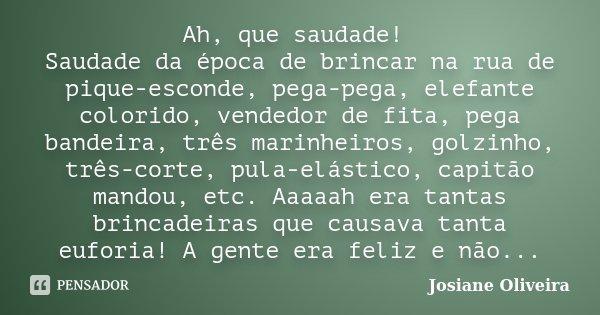 Ah, que saudade! Saudade da época de brincar na rua de pique-esconde, pega-pega, elefante colorido, vendedor de fita, pega bandeira, três marinheiros, golzinho,... Frase de Josiane Oliveira.