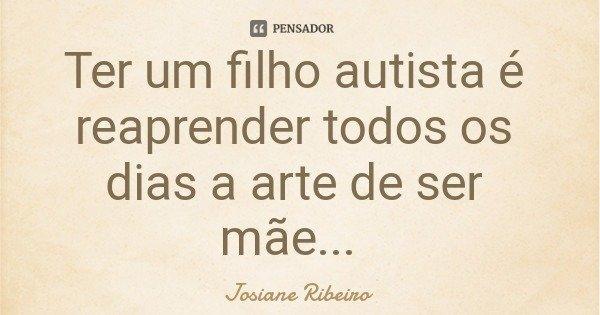 Ter um filho autista é reaprender todos os dias a arte de ser mãe...... Frase de Josiane Ribeiro.