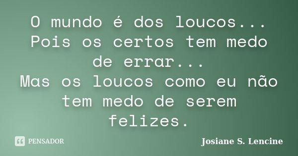 O mundo é dos loucos... Pois os certos tem medo de errar... Mas os loucos como eu não tem medo de serem felizes.... Frase de Josiane S. Lencine.
