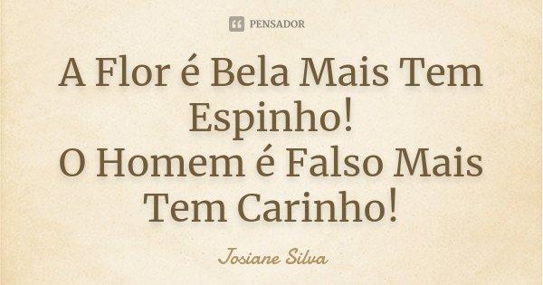 A Flor é Bela Mais Tem Espinho! O Homem é Falso Mais Tem Carinho!... Frase de Josiane Silva.