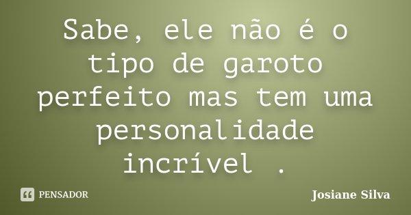 Sabe, ele não é o tipo de garoto perfeito mas tem uma personalidade incrível .... Frase de Josiane Silva.