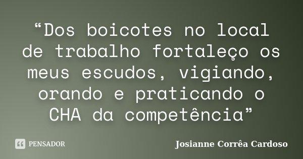 """""""Dos boicotes no local de trabalho fortaleço os meus escudos, vigiando, orando e praticando o CHA da competência""""... Frase de Josianne Corrêa Cardoso."""