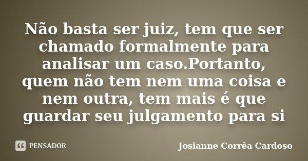 Não basta ser juiz, tem que ser chamado formalmente para analisar um caso.Portanto, quem não tem nem uma coisa e nem outra, tem mais é que guardar seu julgament... Frase de Josianne Corrêa Cardoso.