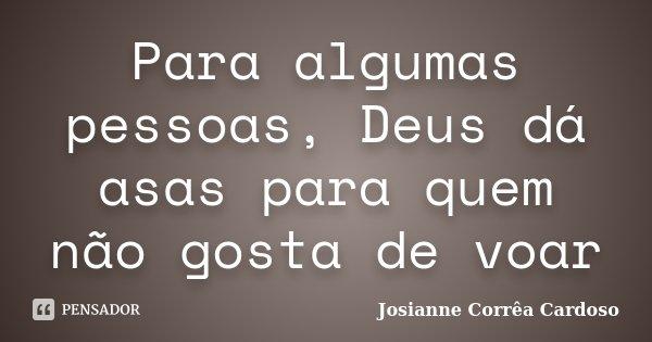 Para algumas pessoas, Deus dá asas para quem não gosta de voar... Frase de Josianne Corrêa Cardoso.