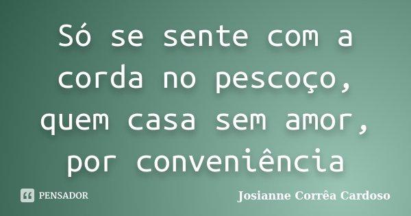 Só se sente com a corda no pescoço, quem casa sem amor, por conveniência... Frase de Josianne Corrêa Cardoso.