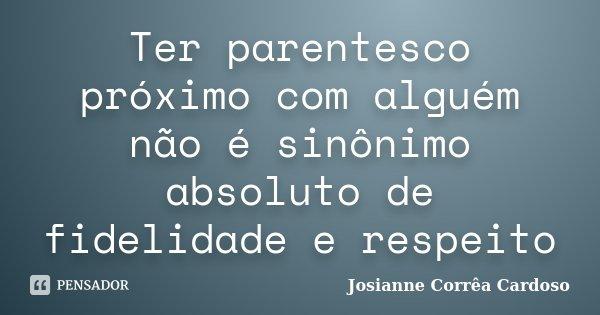 Ter parentesco próximo com alguém não é sinônimo absoluto de fidelidade e respeito... Frase de Josianne Corrêa Cardoso.