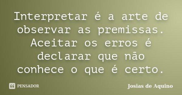 Interpretar é a arte de observar as premissas. Aceitar os erros é declarar que não conhece o que é certo.... Frase de Josias de Aquino.