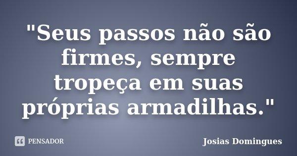 """""""Seus passos não são firmes, sempre tropeça em suas próprias armadilhas.""""... Frase de Josias Domingues."""