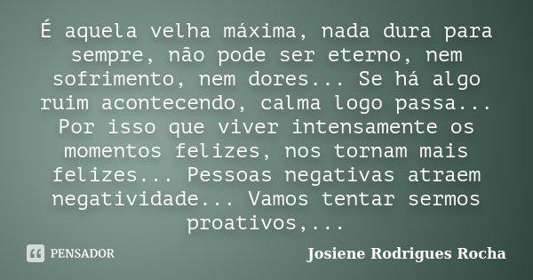 É aquela velha máxima, nada dura para sempre, não pode ser eterno, nem sofrimento, nem dores... Se há algo ruim acontecendo, calma logo passa... Por isso que vi... Frase de Josiene Rodrigues Rocha.