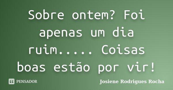 Sobre Ontem Foi Apenas Um Dia Ruim Josiene Rodrigues Rocha