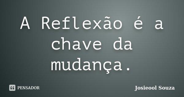 A Reflexão é a chave da mudança.... Frase de Josieool Souza.