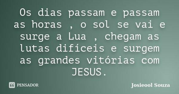 Os dias passam e passam as horas , o sol se vai e surge a Lua , chegam as lutas difíceis e surgem as grandes vitórias com JESUS.... Frase de Josieool Souza.