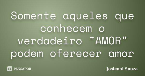 """Somente aqueles que conhecem o verdadeiro """"AMOR"""" podem oferecer amor... Frase de Josieool Souza."""