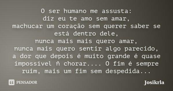 O ser humano me assusta: diz eu te amo sem amar, machucar um coração sem querer saber se está dentro dele, nunca mais mais quero amar, nunca mais quero sentir a... Frase de Josikrla.
