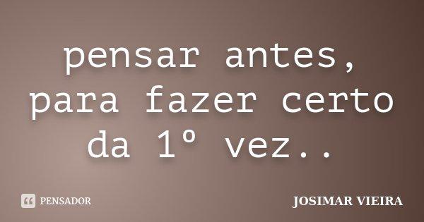 pensar antes, para fazer certo da 1º vez..... Frase de JOSIMAR VIEIRA.