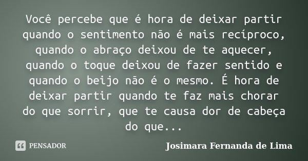 Você percebe que é hora de deixar partir quando o sentimento não é mais recíproco, quando o abraço deixou de te aquecer, quando o toque deixou de fazer sentido ... Frase de Josimara Fernanda de Lima.