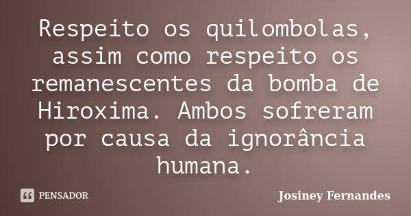 Respeito os quilombolas, assim como respeito os remanescentes da bomba de Hiroxima. Ambos sofreram por causa da ignorância humana.... Frase de Josiney Fernandes.