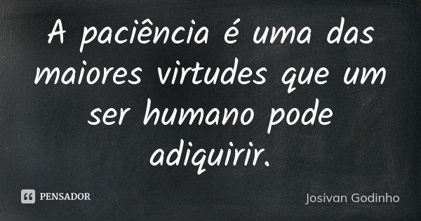A paciência é uma das maiores virtudes que um ser humano pode adiquirir.... Frase de Josivan Godinho.