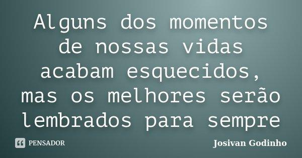 Alguns dos momentos de nossas vidas acabam esquecidos, mas os melhores serão lembrados para sempre... Frase de Josivan Godinho.