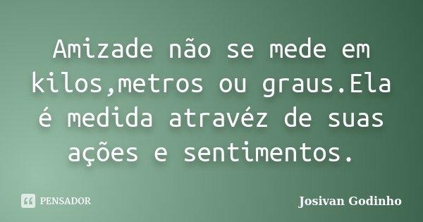 Amizade não se mede em kilos,metros ou graus.Ela é medida atravéz de suas ações e sentimentos.... Frase de Josivan Godinho.