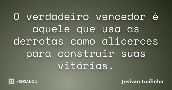 O verdadeiro vencedor é aquele que usa as derrotas como alicerces para construir suas vitórias.... Frase de Josivan Godinho.