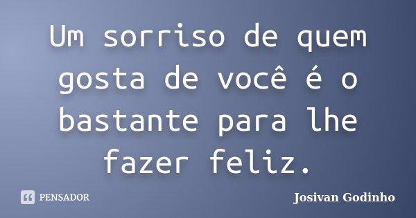 Um sorriso de quem gosta de você é o bastante para lhe fazer feliz.... Frase de Josivan Godinho.