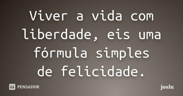 Viver a vida com liberdade, eis uma fórmula simples de felicidade.... Frase de joslu.