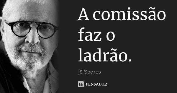 A comissão faz o ladrão.... Frase de Jô Soares.