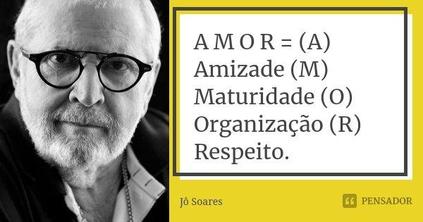 A M O R = (A) Amizade (M) Maturidade (O) Organização (R) Respeito.... Frase de Jô Soares.
