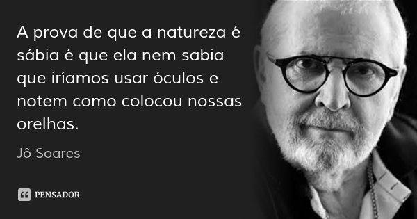 A prova de que a natureza é sábia é que ela nem sabia que iríamos usar óculos e notem como colocou nossas orelhas.... Frase de Jô Soares.