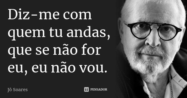 Diz-me com quem tu andas, que se não for eu, eu não vou.... Frase de Jô Soares.