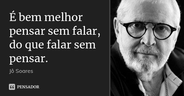 É bem melhor pensar sem falar, do que falar sem pensar.... Frase de Jô Soares.