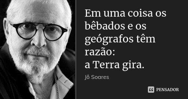 Em uma coisa os bêbados e os geógrafos têm razão: a Terra gira.... Frase de Jô Soares.