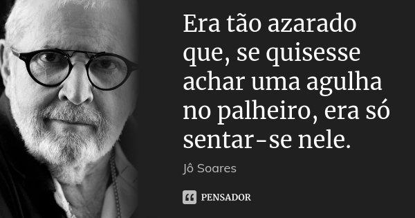 Era tão azarado que, se quisesse achar uma agulha no palheiro, era só sentar-se nele.... Frase de Jô Soares.