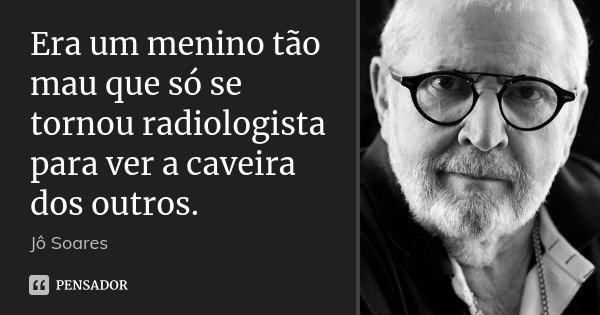 Era um menino tão mau que só se tornou radiologista para ver a caveira dos outros.... Frase de Jô Soares.