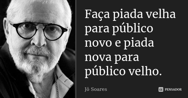 Faça piada velha para público novo e piada nova para público velho.... Frase de Jô Soares.