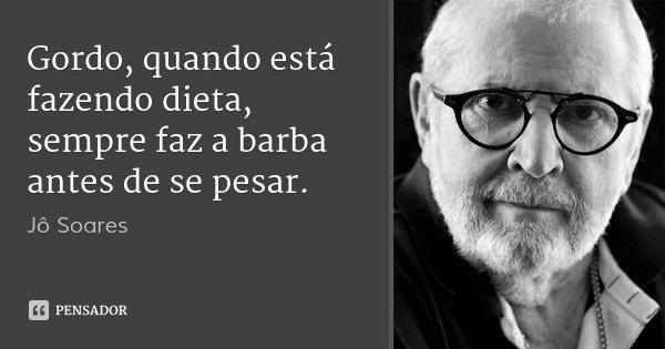 Gordo, quando está fazendo dieta, sempre faz a barba antes de se pesar.... Frase de Jô Soares.