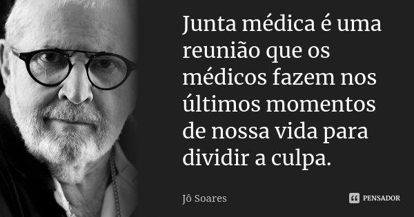 Junta médica é uma reunião que os médicos fazem nos últimos momentos de nossa vida para dividir a culpa.... Frase de Jô Soares.