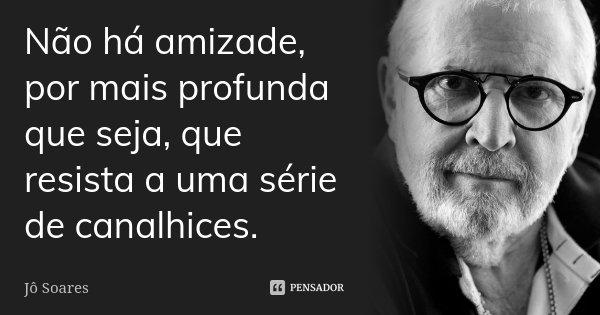 Não há amizade, por mais profunda que seja, que resista a uma série de canalhices.... Frase de Jô Soares.