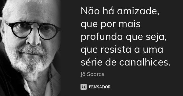 Não há amizade, que por mais profunda que seja, que resista a uma série de canalhices.... Frase de Jô Soares.