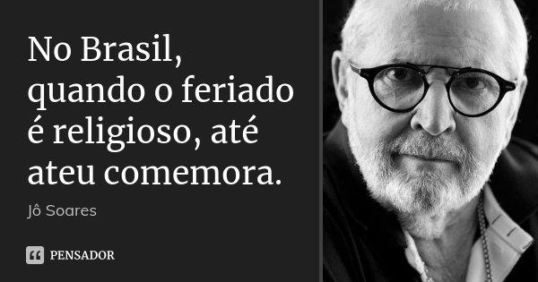 No Brasil, quando o feriado é religioso, até ateu comemora.... Frase de Jô Soares.