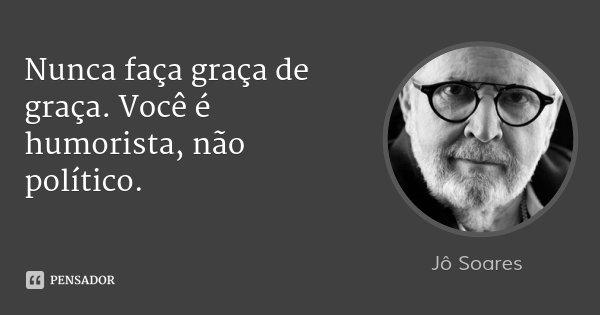 Nunca faça graça de graça. Você é humorista, não político.... Frase de Jô Soares.