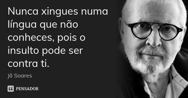 Nunca xingues numa língua que não conheces, pois o insulto pode ser contra ti.... Frase de Jô Soares.