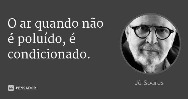 O ar quando não é poluído, é condicionado.... Frase de Jô Soares.