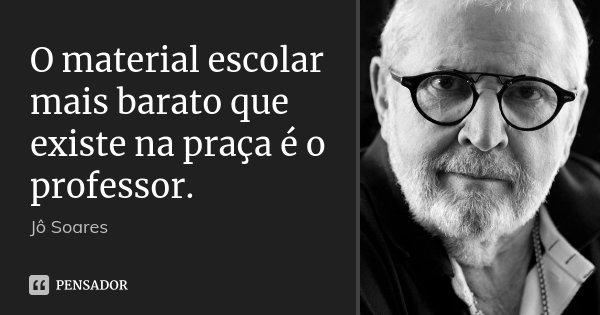 O material escolar mais barato que existe na praça é o professor.... Frase de Jô Soares.