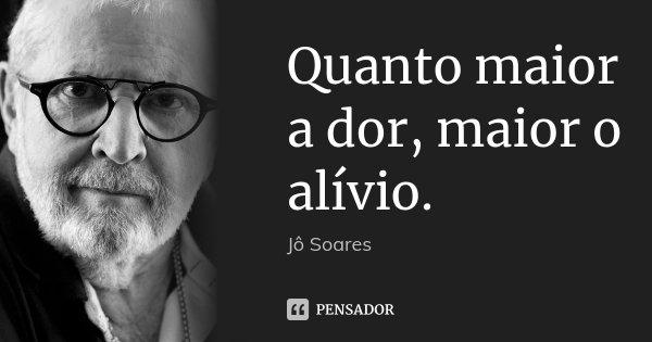 Quanto maior a dor, maior o alívio.... Frase de Jô Soares.